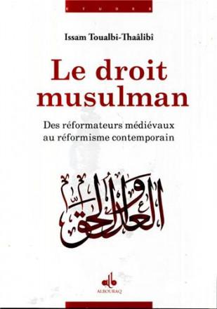 Le droit musulman des réformateurs médiévaux au réformisme contemporain