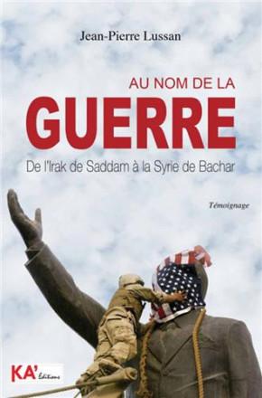 Au nom de la guerre: de l'Irak de Saddam à la Syrie de Bachar